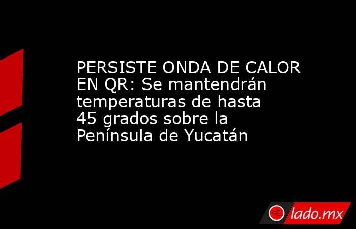 PERSISTE ONDA DE CALOR EN QR: Se mantendrán temperaturas de hasta 45 grados sobre la Península de Yucatán. Noticias en tiempo real