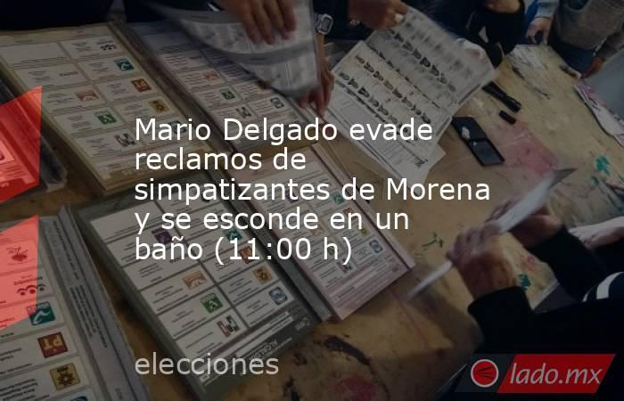 Mario Delgado evade reclamos de simpatizantes de Morena y se esconde en un baño (11:00 h). Noticias en tiempo real