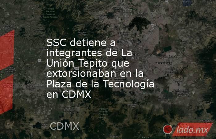 SSC detiene a integrantes de La Unión Tepito que extorsionaban en la Plaza de la Tecnología en CDMX. Noticias en tiempo real