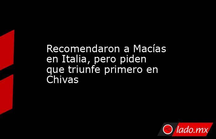 Recomendaron a Macías en Italia, pero piden que triunfe primero en Chivas. Noticias en tiempo real
