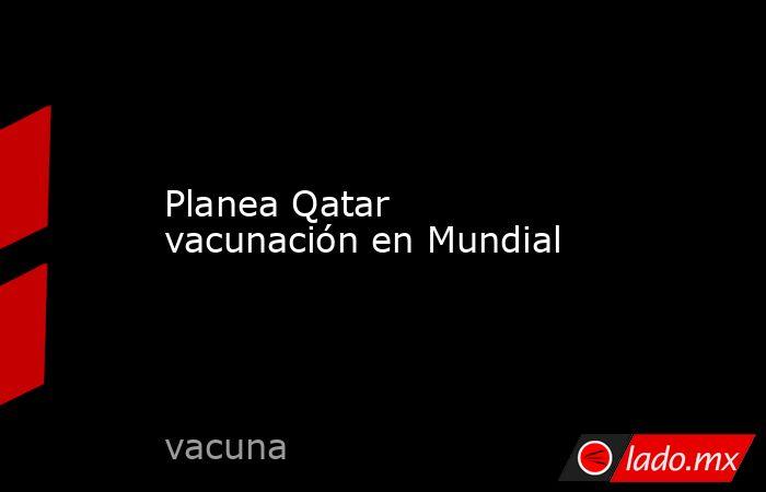 Planea Qatar vacunación en Mundial. Noticias en tiempo real