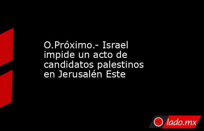 O.Próximo.- Israel impide un acto de candidatos palestinos en Jerusalén Este. Noticias en tiempo real
