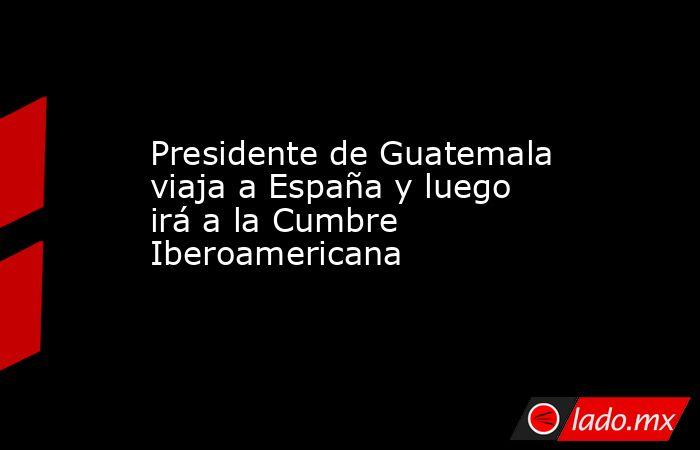 Presidente de Guatemala viaja a España y luego irá a la Cumbre Iberoamericana. Noticias en tiempo real