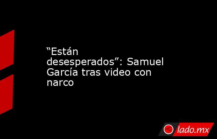 """""""Están desesperados"""": Samuel García tras video con narco. Noticias en tiempo real"""