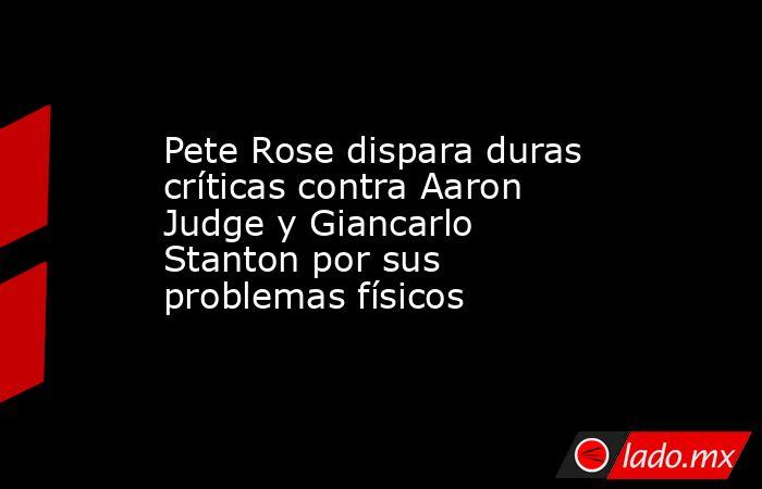 Pete Rose dispara duras críticas contra Aaron Judge y Giancarlo Stanton por sus problemas físicos. Noticias en tiempo real