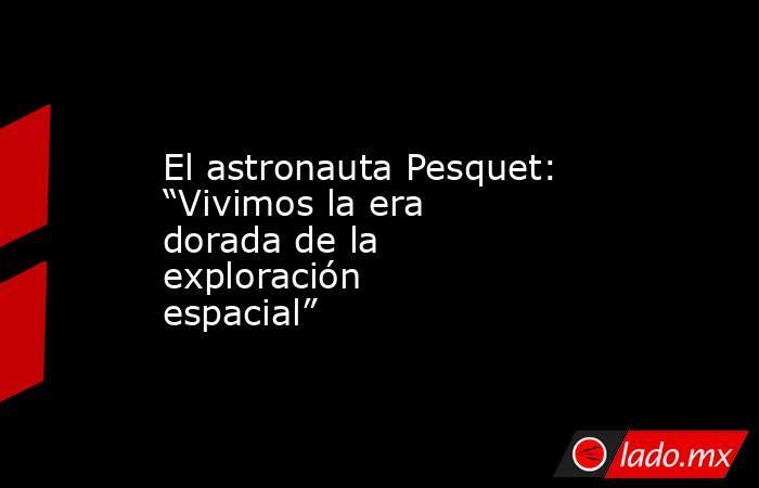 """El astronauta Pesquet: """"Vivimos la era dorada de la exploración espacial"""". Noticias en tiempo real"""