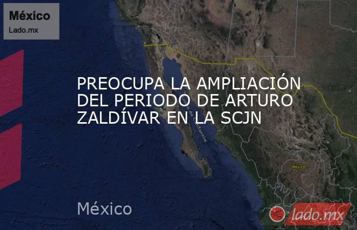 PREOCUPA LA AMPLIACIÓN DEL PERIODO DE ARTURO ZALDÍVAR EN LA SCJN. Noticias en tiempo real