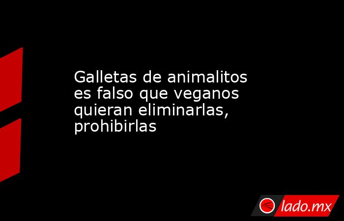 Galletas de animalitos es falso que veganos quieran eliminarlas, prohibirlas. Noticias en tiempo real