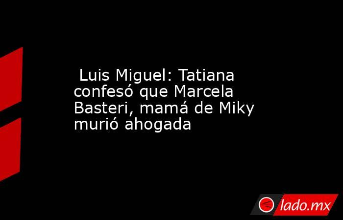 Luis Miguel: Tatiana confesó que Marcela Basteri, mamá de Miky murió ahogada. Noticias en tiempo real