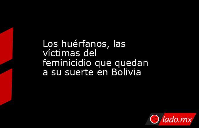 Los huérfanos, las víctimas del feminicidio que quedan a su suerte en Bolivia. Noticias en tiempo real