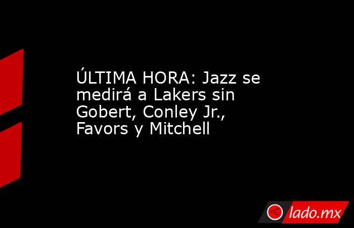 ÚLTIMA HORA: Jazz se medirá a Lakers sin Gobert, Conley Jr., Favors y Mitchell. Noticias en tiempo real