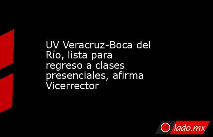 UV Veracruz-Boca del Río, lista para regreso a clases presenciales, afirma Vicerrector. Noticias en tiempo real