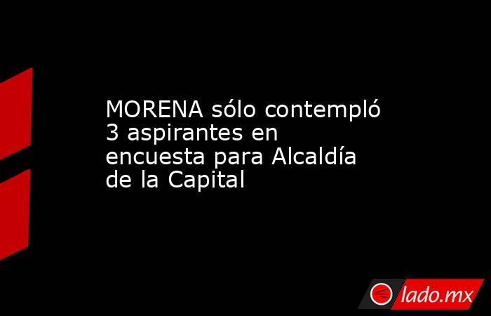 MORENA sólo contempló 3 aspirantes en encuesta para Alcaldía de la Capital. Noticias en tiempo real