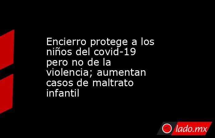 Encierro protege a los niños del covid-19 pero no de la violencia; aumentan casos de maltrato infantil. Noticias en tiempo real