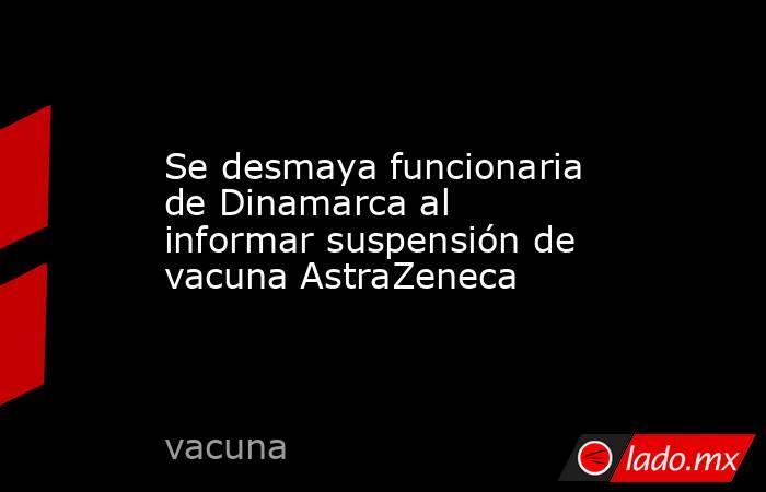 Se desmaya funcionaria de Dinamarca al informar suspensión de vacuna AstraZeneca. Noticias en tiempo real