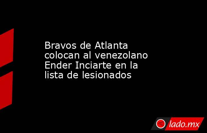 Bravos de Atlanta colocan al venezolano Ender Inciarte en la lista de lesionados. Noticias en tiempo real