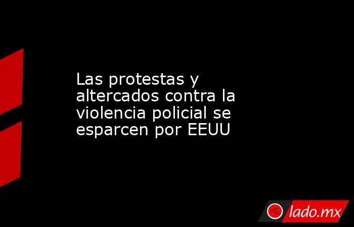 Las protestas y altercados contra la violencia policial se esparcen por EEUU. Noticias en tiempo real