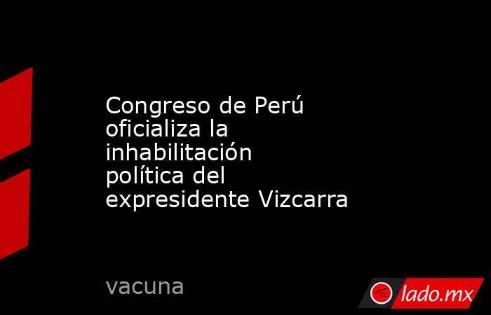 Congreso de Perú oficializa la inhabilitación política del expresidente Vizcarra. Noticias en tiempo real