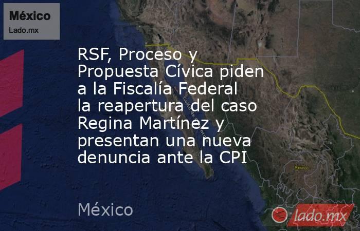 RSF, Proceso y Propuesta Cívica piden a la Fiscalía Federal la reapertura del caso Regina Martínez y presentan una nueva denuncia ante la CPI. Noticias en tiempo real