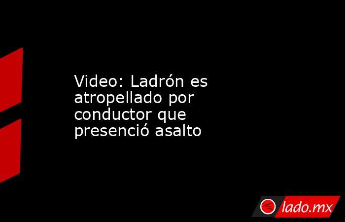 Video: Ladrón es atropellado por conductor que presenció asalto. Noticias en tiempo real