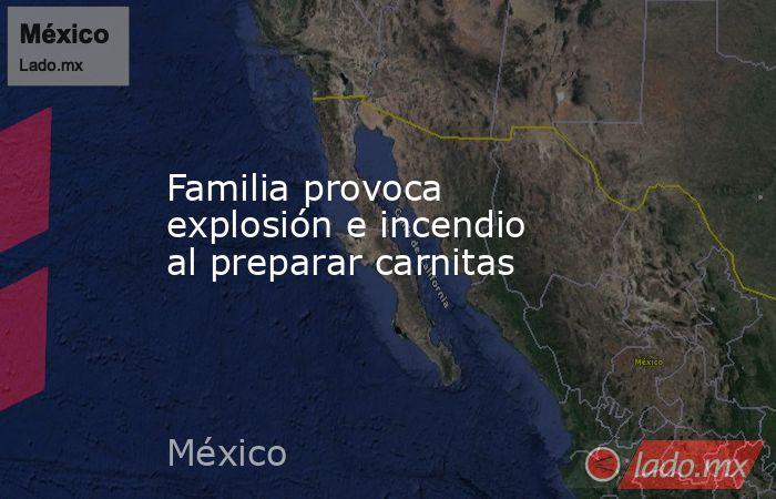 Familia provoca explosión e incendio al preparar carnitas. Noticias en tiempo real