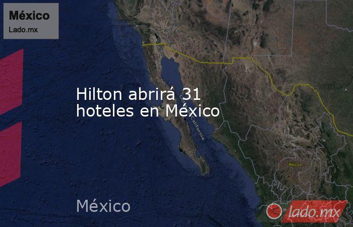 Hilton abrirá 31 hoteles en México. Noticias en tiempo real