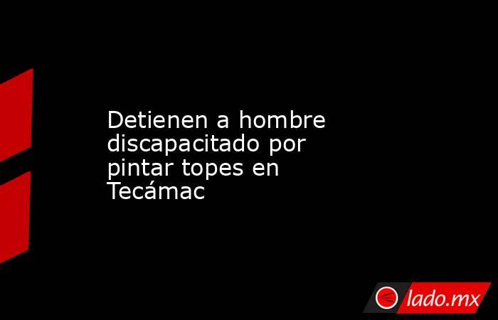 Detienen a hombre discapacitado por pintar topes en Tecámac. Noticias en tiempo real