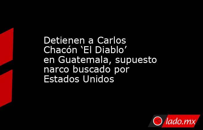 Detienen a Carlos Chacón 'El Diablo' en Guatemala, supuesto narco buscado por Estados Unidos . Noticias en tiempo real