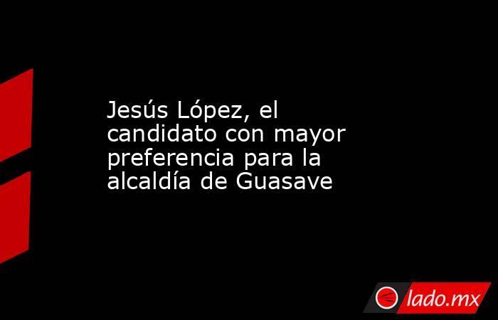 Jesús López, el candidato con mayor preferencia para la alcaldía de Guasave. Noticias en tiempo real