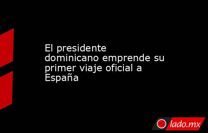 El presidente dominicano emprende su primer viaje oficial a España. Noticias en tiempo real