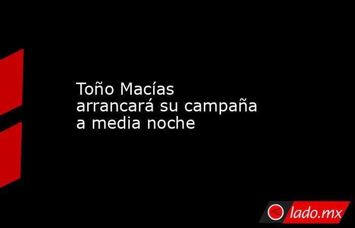 Toño Macías arrancará su campaña a media noche. Noticias en tiempo real