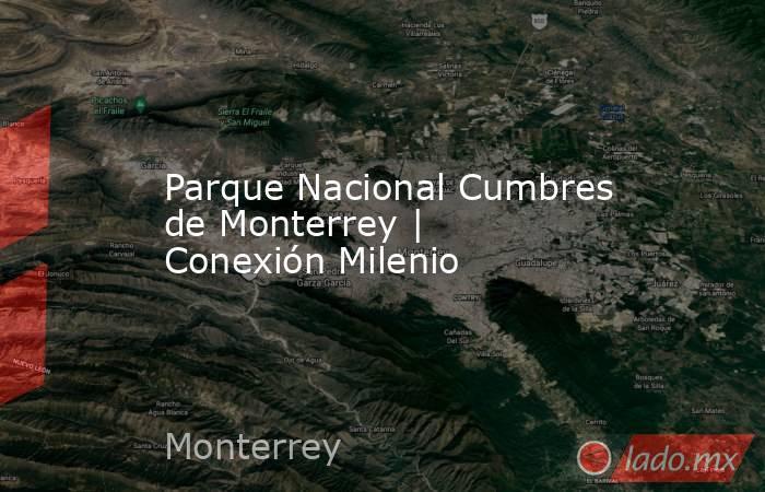 Parque Nacional Cumbres de Monterrey   Conexión Milenio. Noticias en tiempo real
