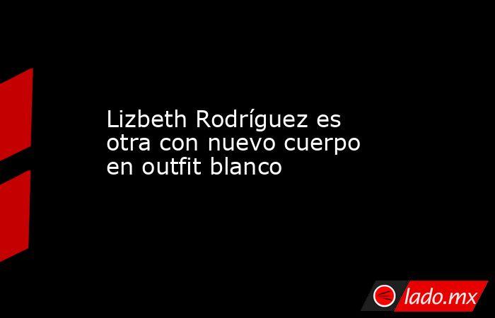 Lizbeth Rodríguez es otra con nuevo cuerpo en outfit blanco. Noticias en tiempo real