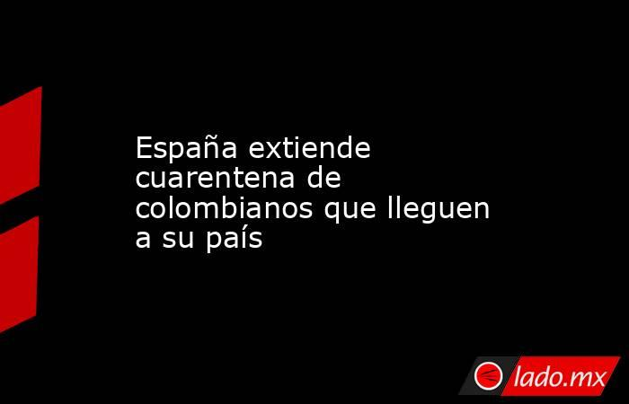 España extiende cuarentena de colombianos que lleguen a su país. Noticias en tiempo real