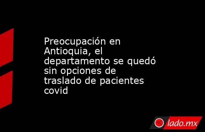 Preocupación en Antioquia, el departamento se quedó sin opciones de traslado de pacientes covid. Noticias en tiempo real