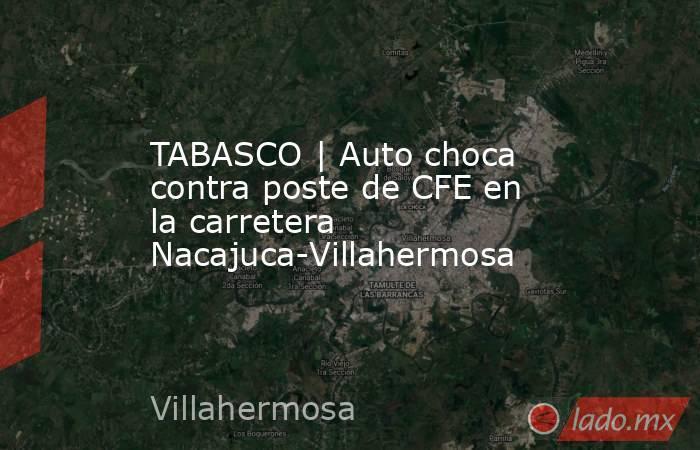 TABASCO | Auto choca contra poste de CFE en la carretera Nacajuca-Villahermosa. Noticias en tiempo real