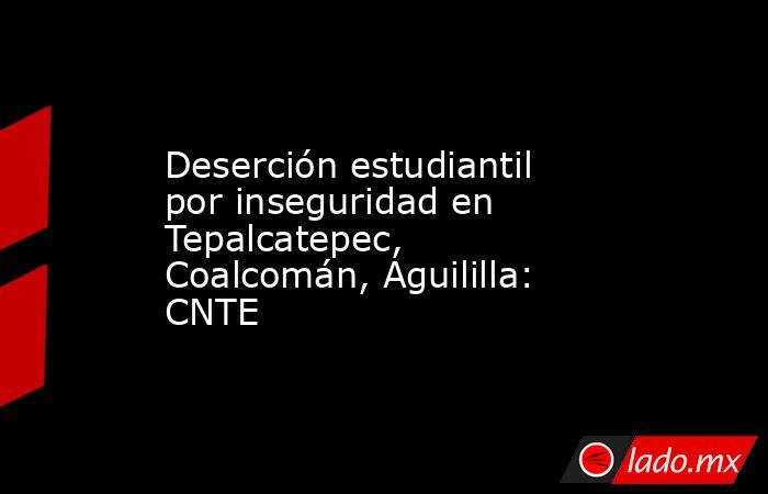 Deserción estudiantil por inseguridad en Tepalcatepec, Coalcomán, Aguililla: CNTE. Noticias en tiempo real