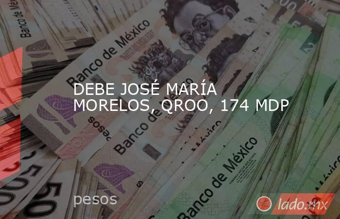 DEBE JOSÉ MARÍA MORELOS, QROO, 174 MDP. Noticias en tiempo real