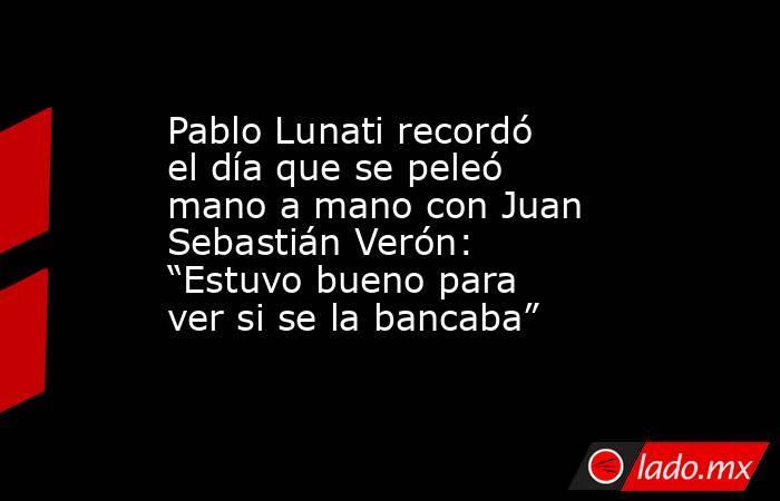 """Pablo Lunati recordó el día que se peleó mano a mano con Juan Sebastián Verón: """"Estuvo bueno para ver si se la bancaba"""". Noticias en tiempo real"""