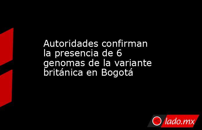 Autoridades confirman la presencia de 6 genomas de la variante británica en Bogotá. Noticias en tiempo real