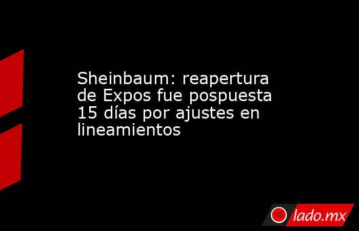 Sheinbaum: reapertura de Expos fue pospuesta 15 días por ajustes en lineamientos. Noticias en tiempo real