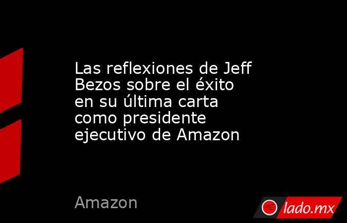 Las reflexiones de Jeff Bezos sobre el éxito en su última carta como presidente ejecutivo de Amazon. Noticias en tiempo real