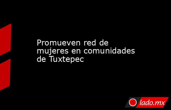 Promueven red de mujeres en comunidades de Tuxtepec. Noticias en tiempo real
