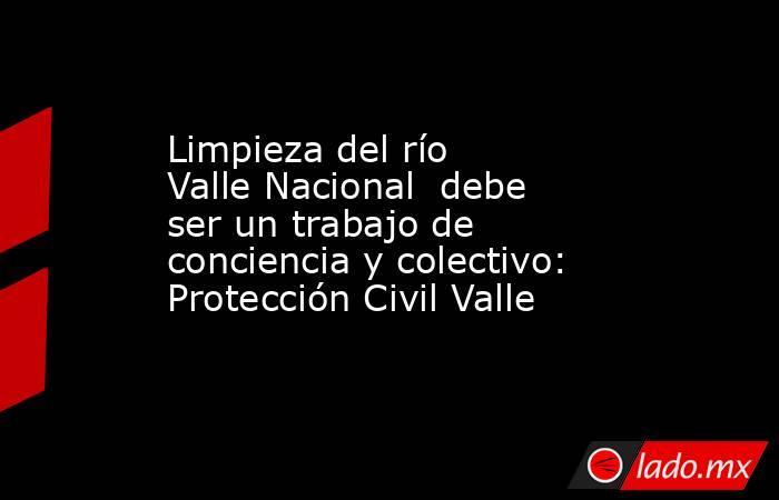 Limpieza del río  Valle Nacional  debe ser un trabajo de conciencia y colectivo: Protección Civil Valle. Noticias en tiempo real