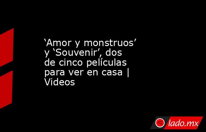 'Amor y monstruos' y 'Souvenir', dos de cinco películas para ver en casa   Videos. Noticias en tiempo real