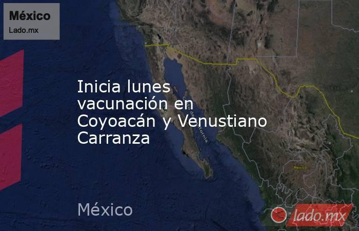 Inicia lunes vacunación en Coyoacán y Venustiano Carranza. Noticias en tiempo real