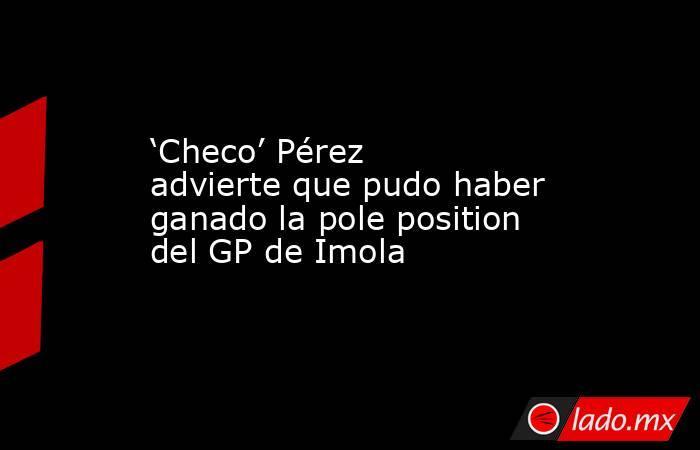 'Checo' Pérez advierte que pudo haber ganado la pole position del GP de Imola. Noticias en tiempo real