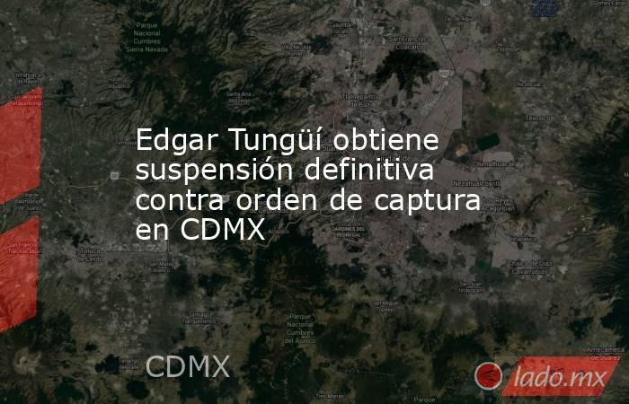 Edgar Tungüí obtiene suspensión definitiva contra orden de captura en CDMX. Noticias en tiempo real