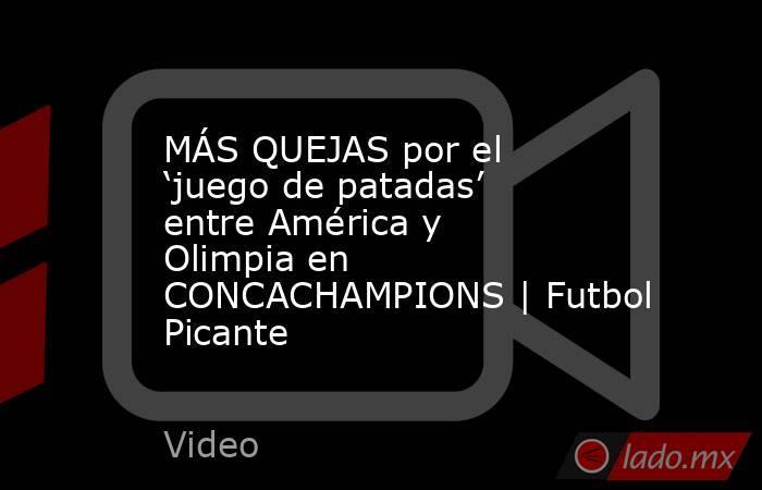 MÁS QUEJAS por el 'juego de patadas' entre América y Olimpia en CONCACHAMPIONS | Futbol Picante. Noticias en tiempo real
