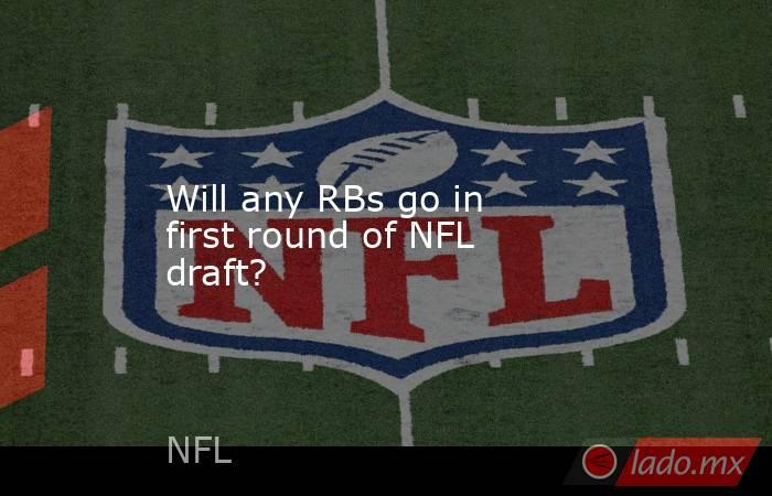 Will any RBs go in first round of NFL draft?. Noticias en tiempo real